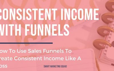 How To Use Sales Funnels To Create Consistent Income Like A Boss